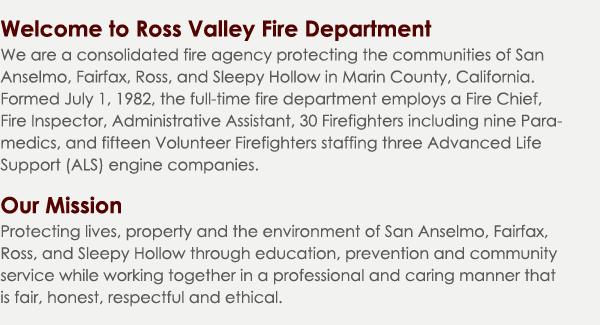 Welcome to Ross Valley Fire Department We are a consolidated fire agency protecting the communities of Ross, Fairfax, San Anselmo, and Sleepy Hollow in Marin County, California. Formed July 1, 1982, the full-time fire department employs a Fire Chief, Fire Inspector, Administrative Assistant, 34 Firefighters including nine Paramedics, and fifteen Volunteer Firefighters staffing three Advanced Life Support (ALS) engine companies.  Our Mission Protecting lives, property and the environment of Ross, San Anselmo, Sleepy Hollow, and Fairfax through education, prevention and community service while working together in a professional and caring manner that is fair, honest, respectful and ethical.